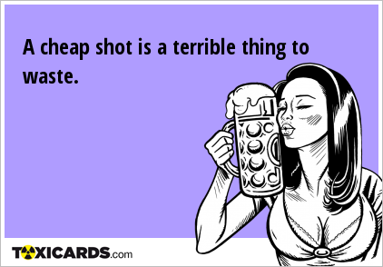 A cheap shot is a terrible thing to waste.