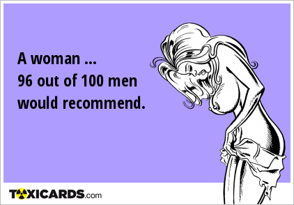 A woman ... 96 out of 100 men would recommend.