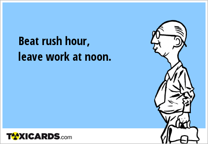 Beat rush hour, leave work at noon.