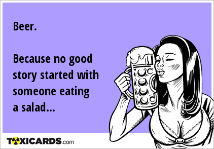 Beer. Because no good story started with someone eating a salad...