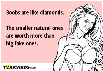 Boobs are like diamonds. The smaller natural ones are worth more than big fake ones.