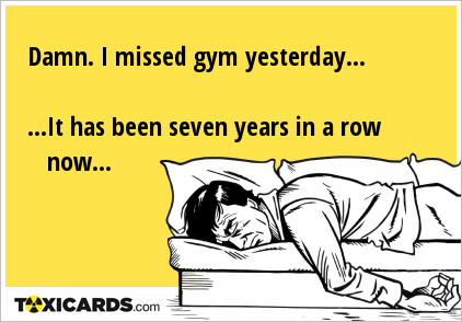 Damn. I missed gym yesterday... ...It has been seven years in a row now...