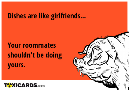 Dishes are like girlfriends... Your roommates shouldn't be doing yours.