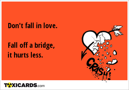 Don't fall in love. Fall off a bridge, it hurts less.
