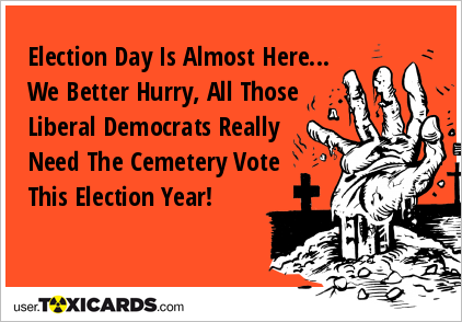 Election Day Is Almost Here... We Better Hurry, All Those Liberal Democrats Really Need The Cemetery Vote This Election Year!