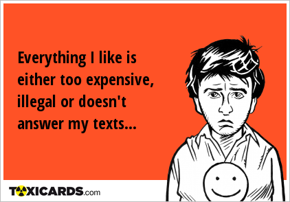 Everything I like is either too expensive, illegal or doesn't answer my texts...