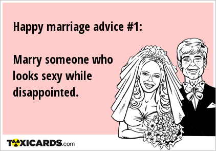 Happy marriage advice #1: Marry someone who looks sexy while disappointed.