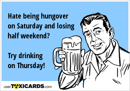 Hate being hungover on Saturday and losing half weekend? Try drinking on Thursday!