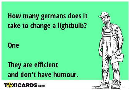 How many germans does it take to change a lightbulb? One They are efficient and don't have humour.