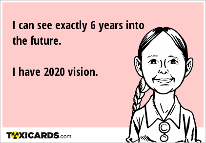 I can see exactly 6 years into the future. I have 2020 vision.