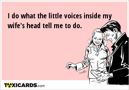 I do what the little voices inside my wife's head tell me to do.