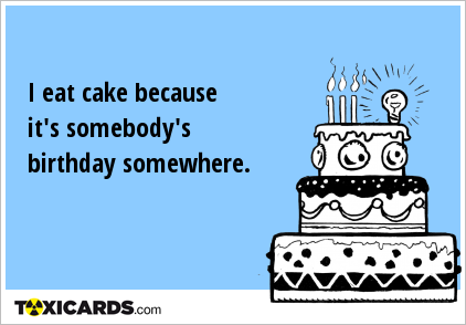 I eat cake because it's somebody's birthday somewhere.