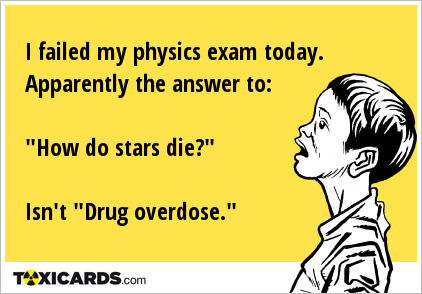 "I failed my physics exam today. Apparently the answer to: ""How do stars die?"" Isn't ""Drug overdose."""
