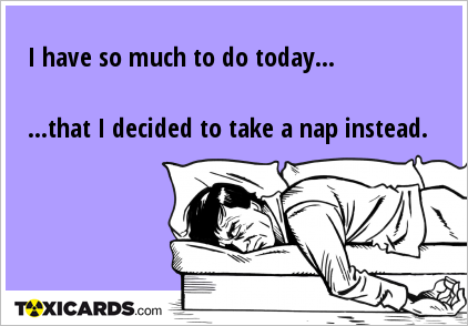 I have so much to do today... ...that I decided to take a nap instead.