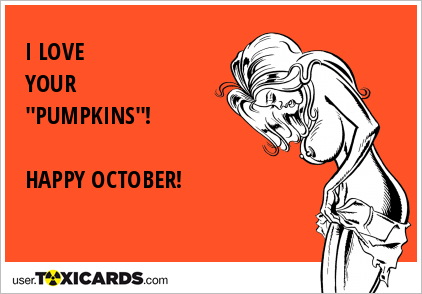 "I LOVE YOUR ""PUMPKINS""! HAPPY OCTOBER!"