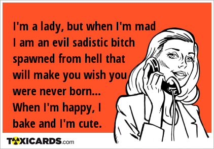 I'm a lady, but when I'm mad I am an evil sadistic bitch spawned from hell that will make you wish you were never born... When I'm happy, I bake and I'm cute.