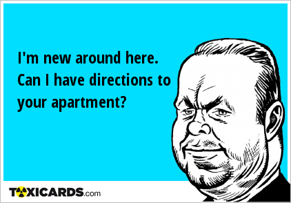 I'm new around here. Can I have directions to your apartment?