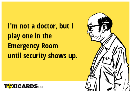 I'm not a doctor, but I play one in the Emergency Room until security shows up.