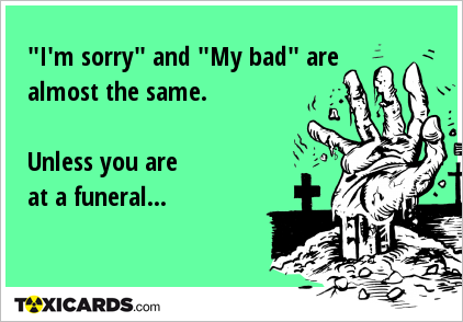 """I'm sorry"" and ""My bad"" are almost the same. Unless you are at a funeral..."