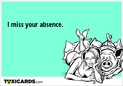 I miss your absence.
