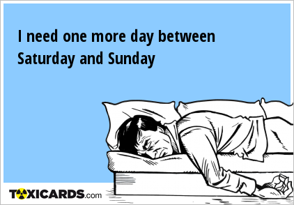I need one more day between Saturday and Sunday