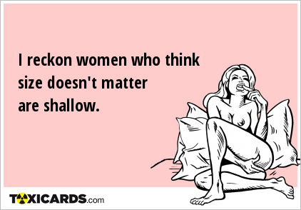 I reckon women who think size doesn't matter are shallow.