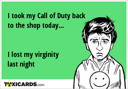 I took my Call of Duty back to the shop today... I lost my virginity last night