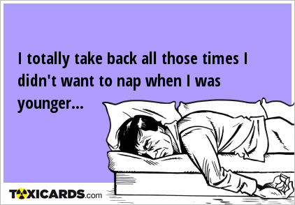 I totally take back all those times I didn't want to nap when I was younger...