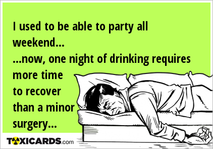 I used to be able to party all weekend... ...now, one night of drinking requires more time to recover than a minor surgery...