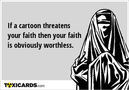 If a cartoon threatens your faith then your faith is obviously worthless.