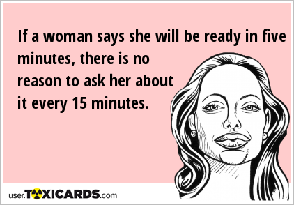 If a woman says she will be ready in five minutes, there is no reason to ask her about it every 15 minutes.