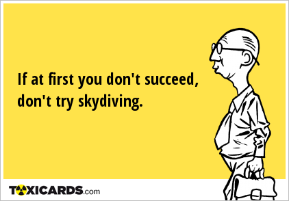 If at first you don't succeed, don't try skydiving.