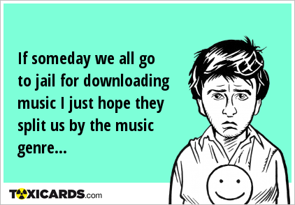 If someday we all go to jail for downloading music I just hope they split us by the music genre...