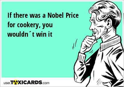 If there was a Nobel Price for cookery, you wouldn´t win it
