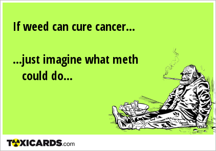 If weed can cure cancer... ...just imagine what meth could ...