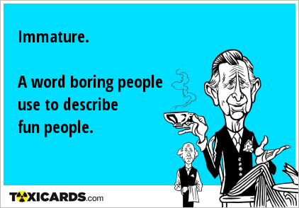 Immature. A word boring people use to describe fun people.