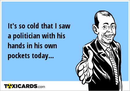 It's so cold that I saw a politician with his hands in his own pockets today...
