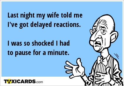 Last night my wife told me I've got delayed reactions. I was so shocked I had to pause for a minute.