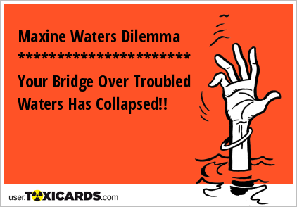 Maxine Waters Dilemma ********************** Your Bridge Over Troubled Waters Has Collapsed!!