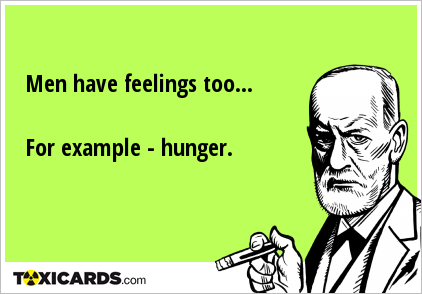 Men have feelings too... For example - hunger.