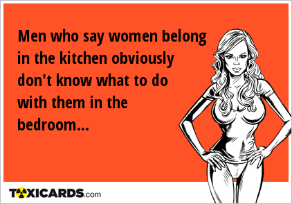 Men who say women belong in the kitchen obviously don't know what to do with them in the bedroom...