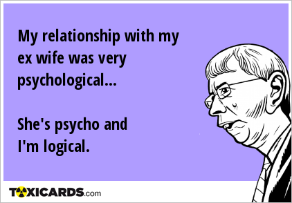 My relationship with my ex wife was very psychological... She's psycho and I'm logical.