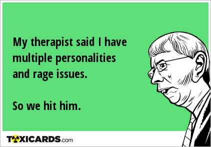My therapist said I have multiple personalities and rage issues. So we hit him.
