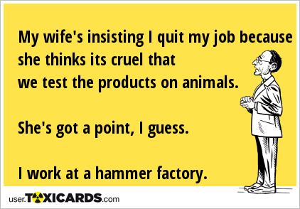 My wife's insisting I quit my job because she thinks its cruel that we test the products on animals. She's got a point, I guess. I work at a hammer factory.