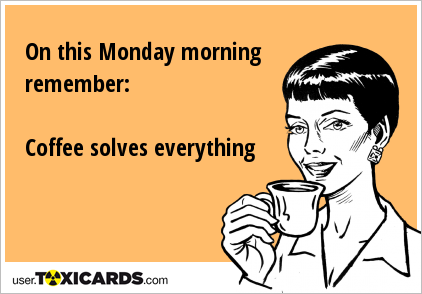On this Monday morning remember: Coffee solves everything