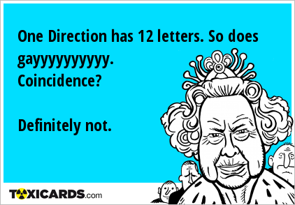 One Direction has 12 letters. So does gayyyyyyyyyy. Coincidence? Definitely not.