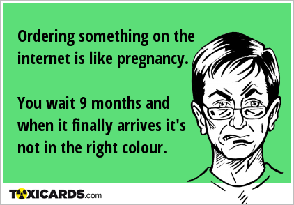 Ordering something on the internet is like pregnancy. You wait 9 months and when it finally arrives it's not in the right colour.