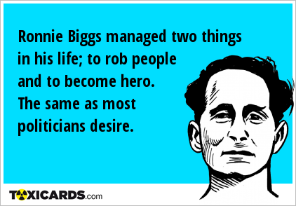 Ronnie Biggs managed two things in his life; to rob people and to become hero. The same as most politicians desire.