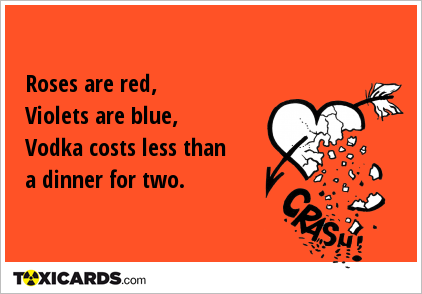 Roses are red, Violets are blue, Vodka costs less than a dinner for two.