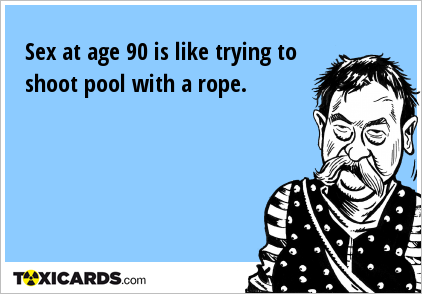 Sex at age 90 is like trying to shoot pool with a rope.